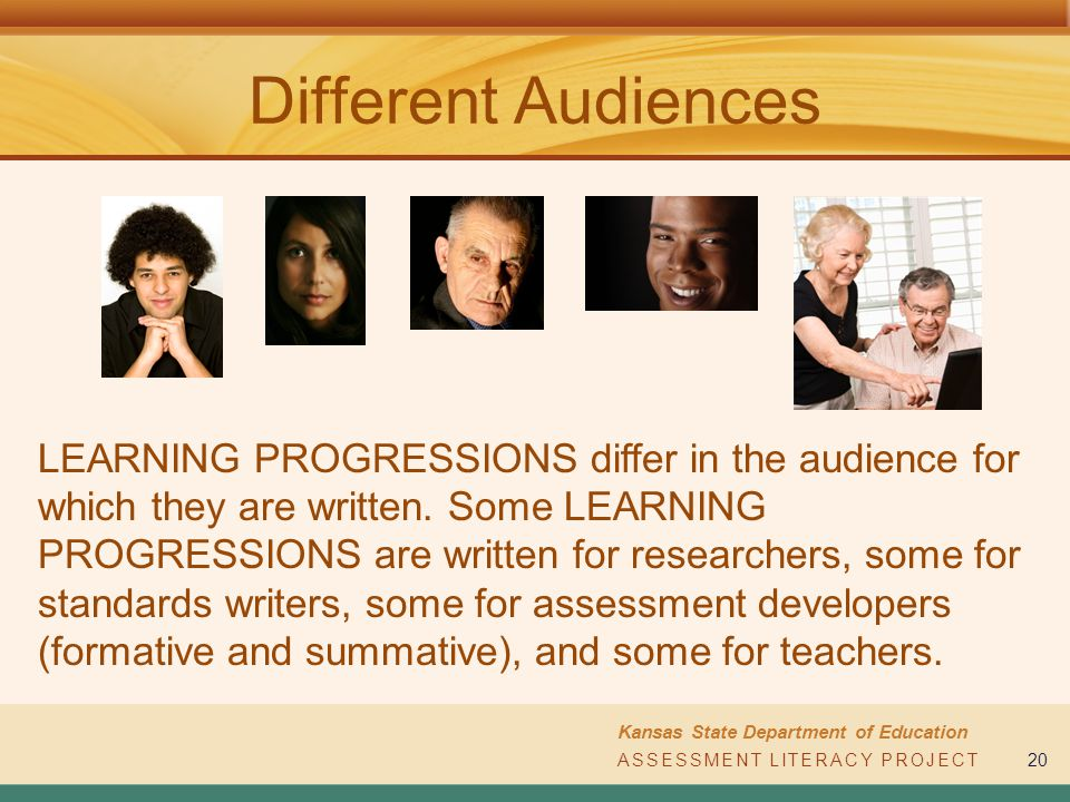 ASSESSMENT LITERACY PROJECT Kansas State Department of Education ASSESSMENT LITERACY PROJECT20 Different Audiences LEARNING PROGRESSIONS differ in the