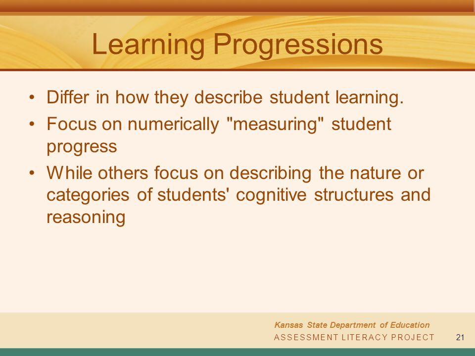 ASSESSMENT LITERACY PROJECT Kansas State Department of Education ASSESSMENT LITERACY PROJECT21 Differ in how they describe student learning. Focus on