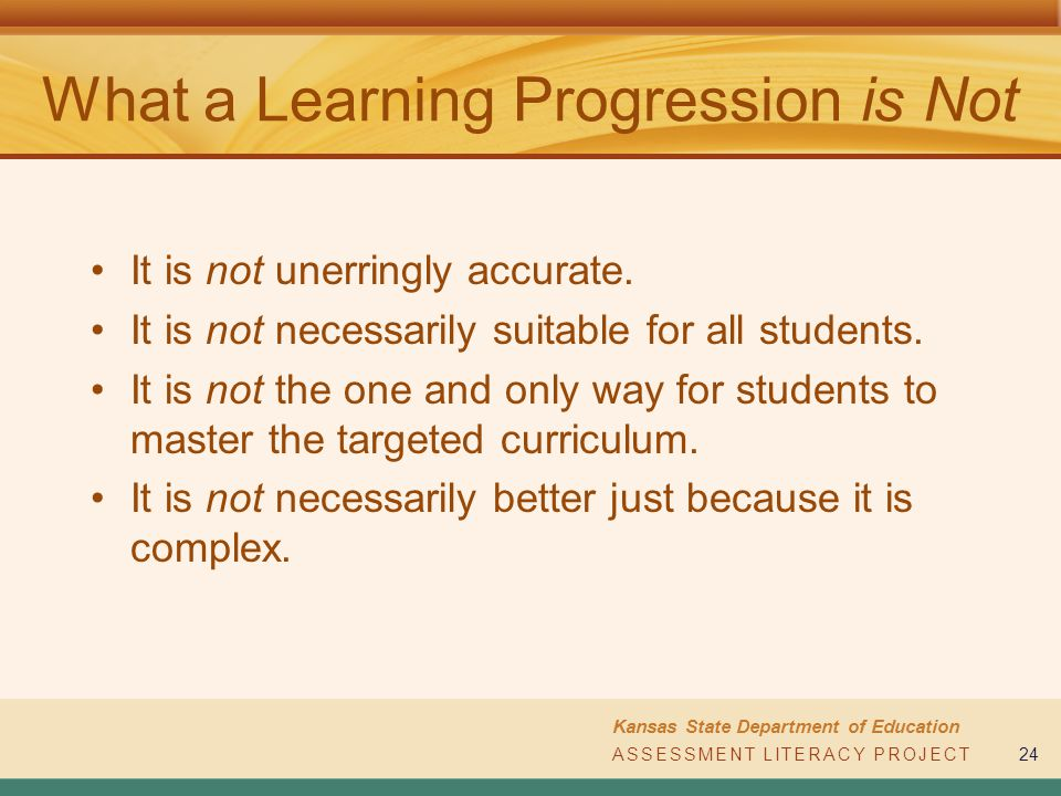 ASSESSMENT LITERACY PROJECT Kansas State Department of Education ASSESSMENT LITERACY PROJECT24 What a Learning Progression is Not It is not unerringly