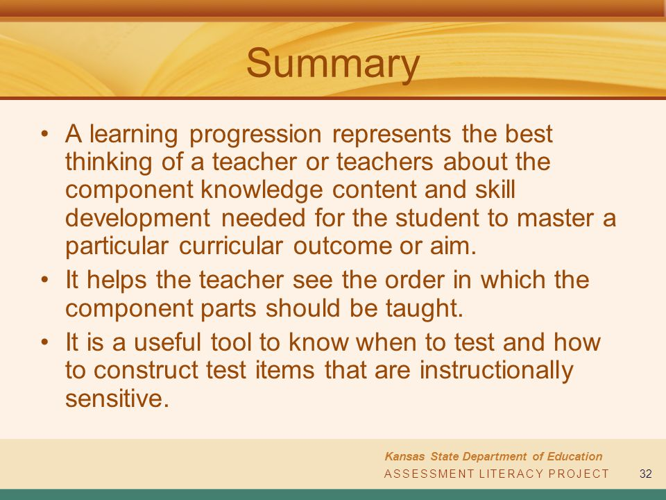 ASSESSMENT LITERACY PROJECT Kansas State Department of Education ASSESSMENT LITERACY PROJECT32 Summary A learning progression represents the best thin