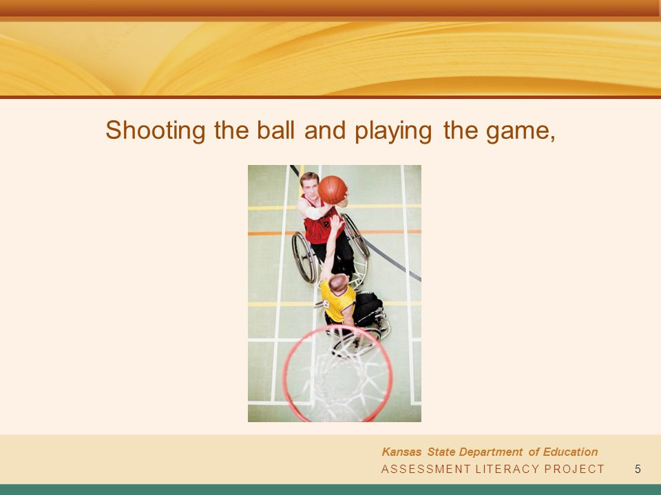 ASSESSMENT LITERACY PROJECT Kansas State Department of Education ASSESSMENT LITERACY PROJECT5 Shooting the ball and playing the game,