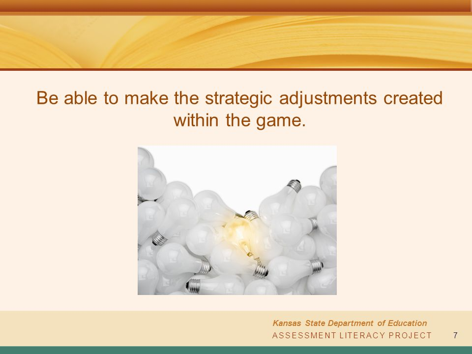 ASSESSMENT LITERACY PROJECT Kansas State Department of Education ASSESSMENT LITERACY PROJECT7 Be able to make the strategic adjustments created within