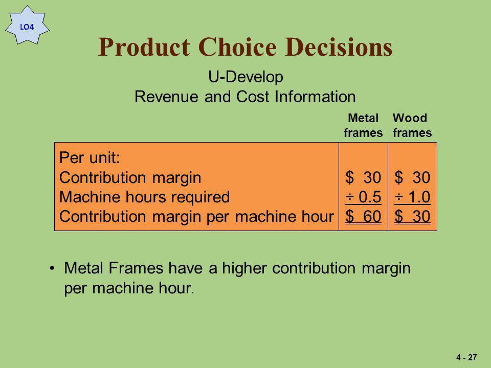 Product Choice Decisions U-Develop Revenue and Cost Information $ 30 ÷ 0.5 $ 60 Per unit: Contribution margin Machine hours required Contribution margin per machine hour $ 30 ÷ 1.0 $ 30 Metal frames Wood frames Metal Frames have a higher contribution margin per machine hour.