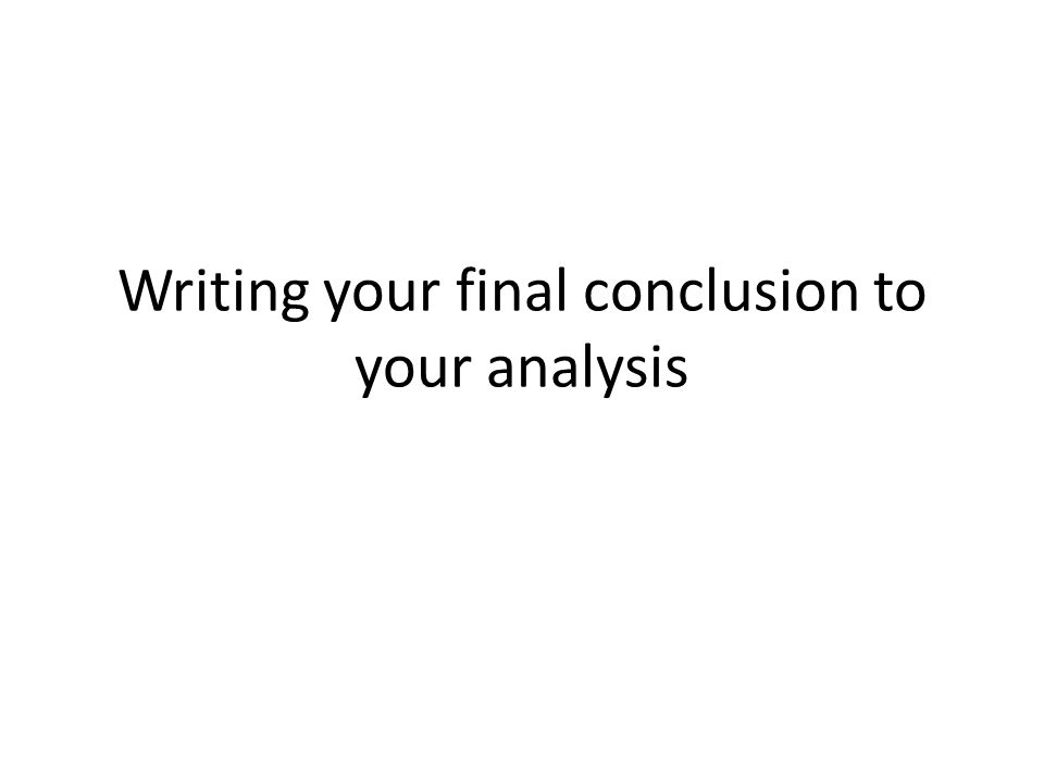 Writing your final conclusion to your analysis
