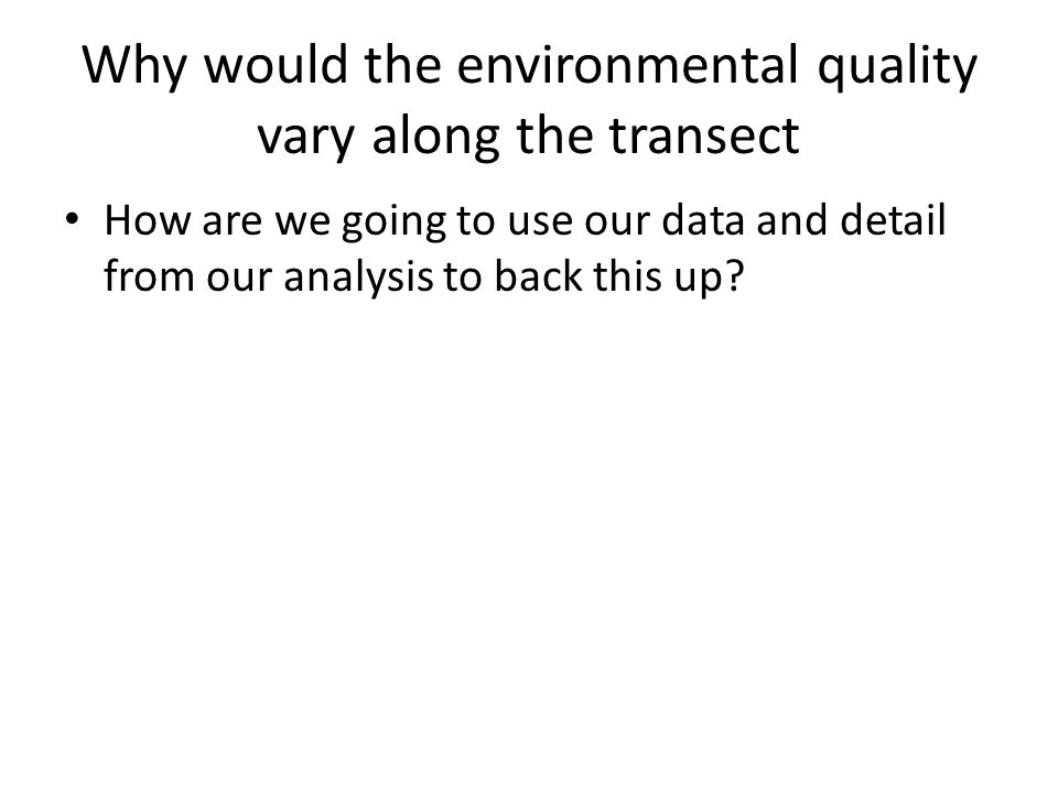 Why would the environmental quality vary along the transect How are we going to use our data and detail from our analysis to back this up?
