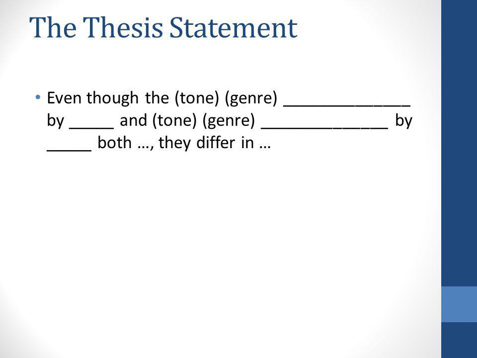 The Thesis Statement Even though the (tone) (genre) ______________ by _____ and (tone) (genre) ______________ by _____ both …, they differ in …