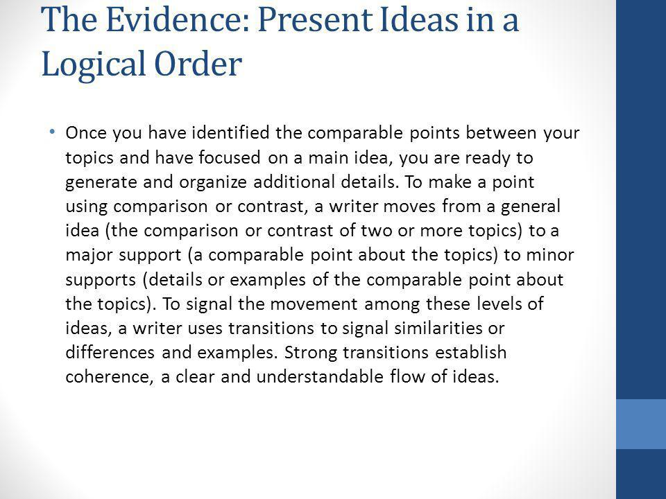 The Evidence: Present Ideas in a Logical Order Once you have identified the comparable points between your topics and have focused on a main idea, you