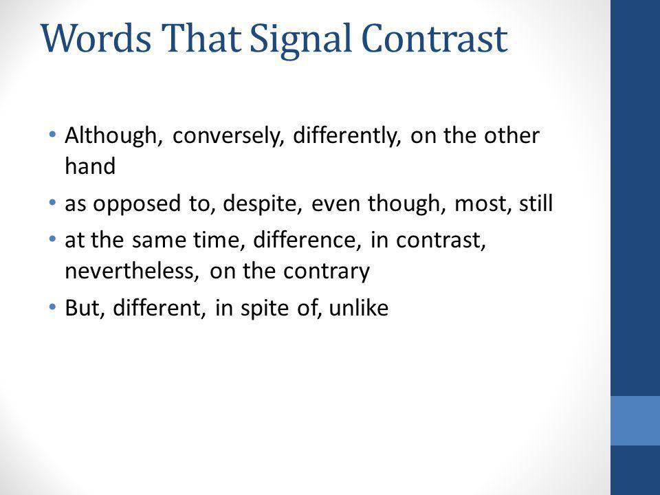 Words That Signal Contrast Although, conversely, differently, on the other hand as opposed to, despite, even though, most, still at the same time, dif