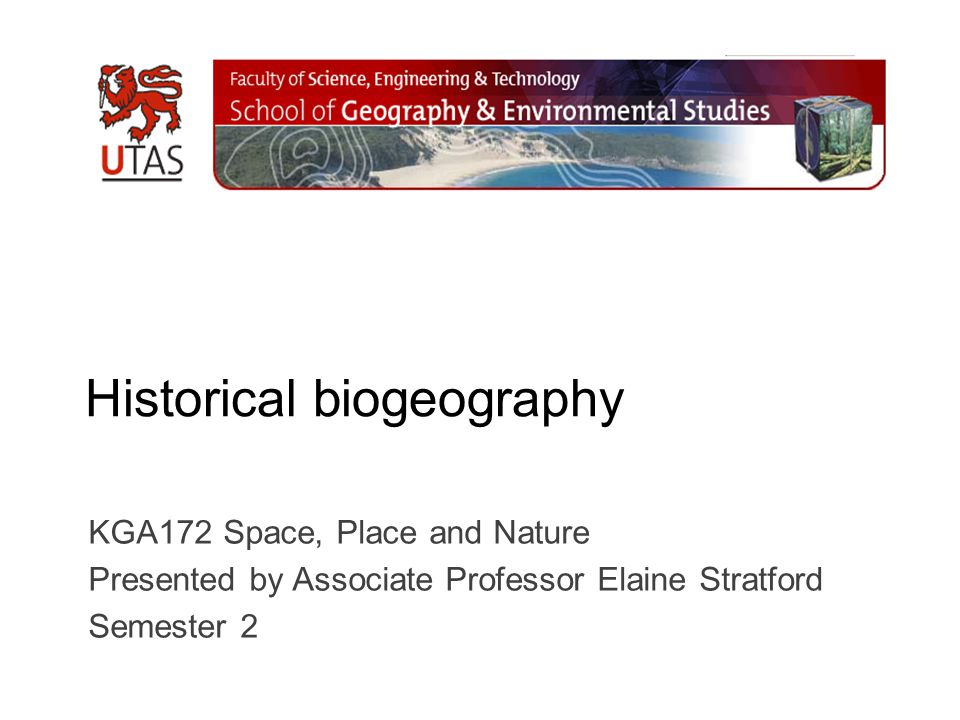 Historical biogeography KGA172 Space, Place and Nature Presented by Associate Professor Elaine Stratford Semester 2