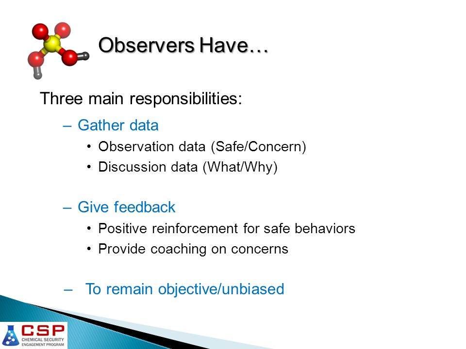 Observers Have… Three main responsibilities: –Gather data Observation data (Safe/Concern) Discussion data (What/Why) –Give feedback Positive reinforcement for safe behaviors Provide coaching on concerns – To remain objective/unbiased