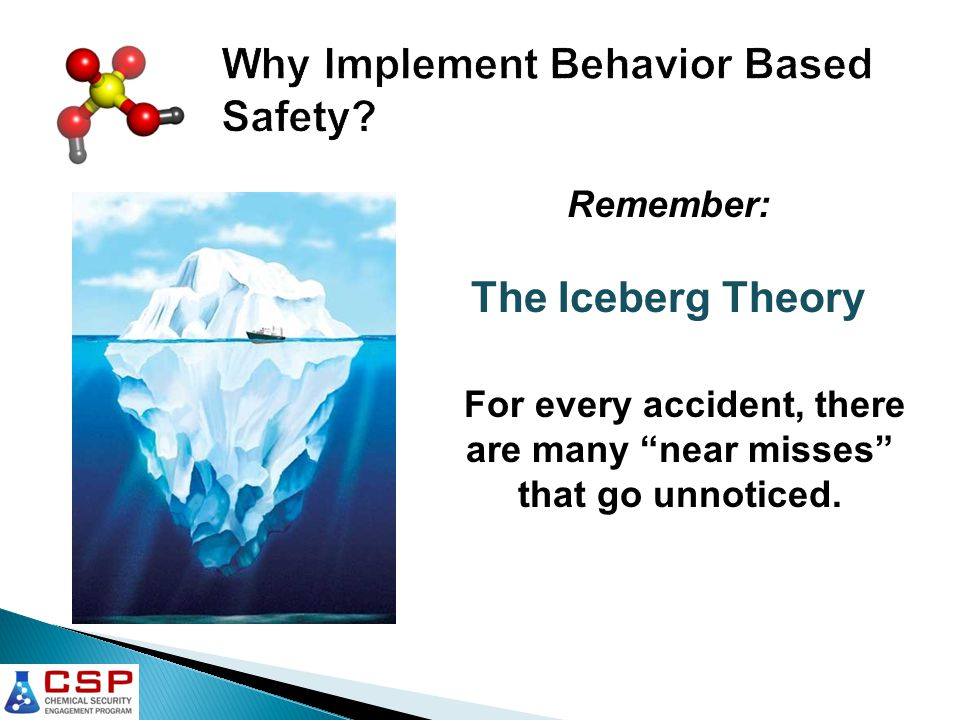Remember: The Iceberg Theory For every accident, there are many near misses that go unnoticed.