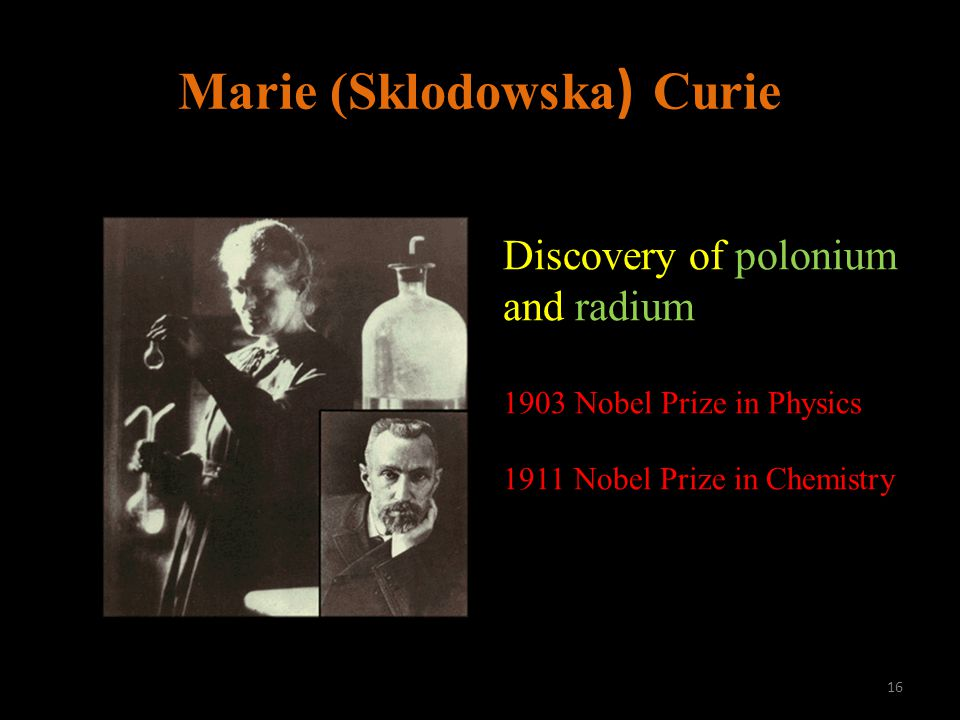 Marie (Sklodowska ) Curie Discovery of polonium and radium 1903 Nobel Prize in Physics 1911 Nobel Prize in Chemistry 16