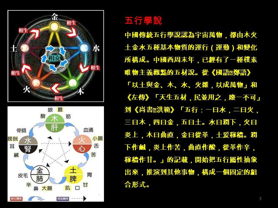 五行學說 中國傳統五行學說認為宇宙萬物,都由木火 土金水五種基本物質的運行(運動)和變化 所構成。中國西周末年,已經有了一種樸素 唯物主義觀點的五材說。從《國語‧鄭語》 「以土與金、木、水、火雜,以成萬物」和 《左傳》「天生五材,民並用之,廢一不可」 到《尚書‧洪範》「五行:一曰水,二曰火, 三曰木,四曰金,五曰土。水曰潤下,火曰 炎上,木曰曲直,金曰從革,土爰稼穡。潤 下作鹹,炎上作苦,曲直作酸,從革作辛, 稼穡作甘。」的記載,開始把五行屬性抽象 出來,推演到其他事物,構成一個固定的組 合形式。 3