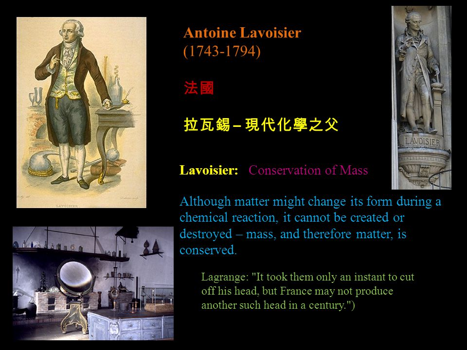 Antoine Lavoisier (1743-1794) 法國 拉瓦錫 – 現代化學之父 Lavoisier: Conservation of Mass Although matter might change its form during a chemical reaction, it cannot be created or destroyed – mass, and therefore matter, is conserved.