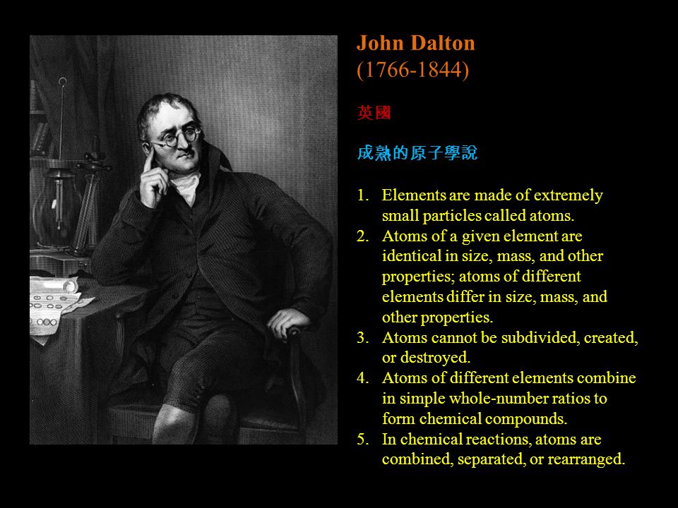 John Dalton (1766-1844) 英國 成熟的原子學說 1.Elements are made of extremely small particles called atoms.