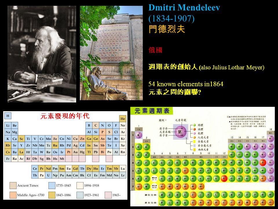 Dmitri Mendeleev (1834-1907) 門德烈夫 俄國 週期表的創始人 (also Julius Lothar Meyer) 54 known elements in1864 元素之間的關聯 .