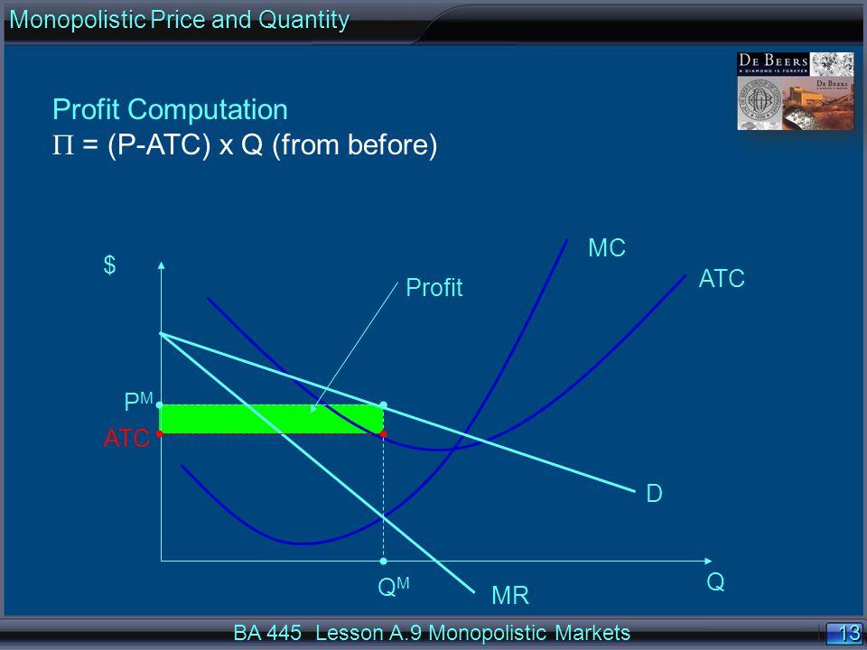 13 $ Q ATC MC D MR QMQM PMPM Profit ATC Profit Computation  = (P-ATC) x Q (from before) BA 445 Lesson A.9 Monopolistic Markets Monopolistic Price and Quantity