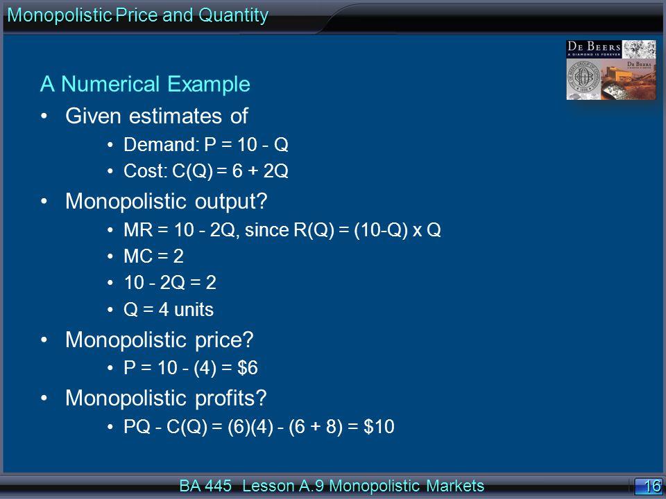 16 A Numerical Example Given estimates of Demand: P = 10 - Q Cost: C(Q) = 6 + 2Q Monopolistic output.