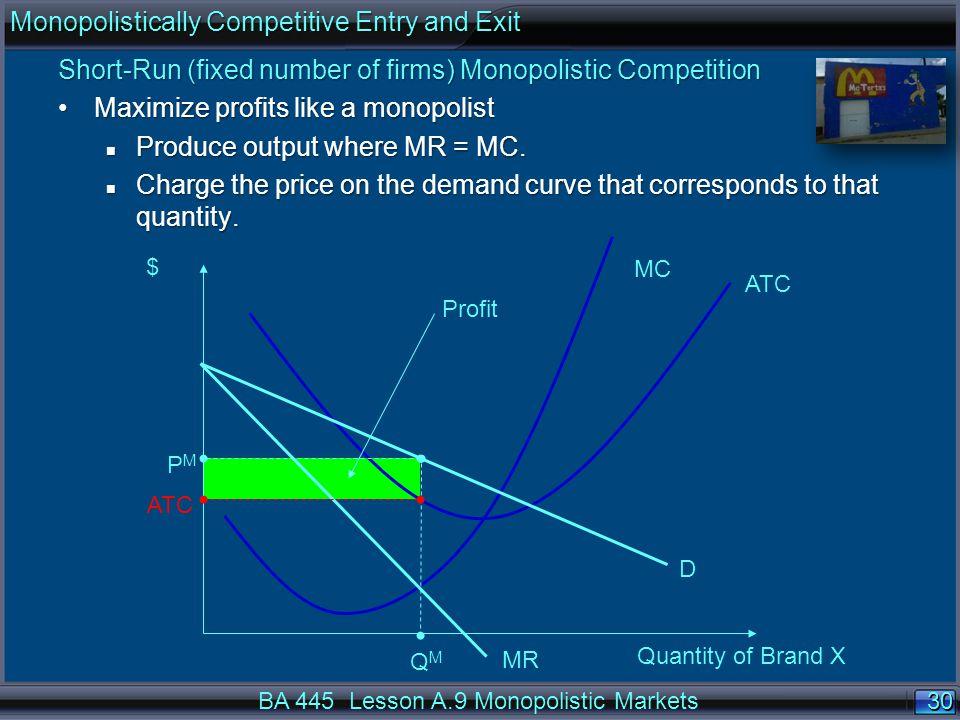 30 $ ATC MC D MR QMQM PMPM Profit ATC Quantity of Brand X BA 445 Lesson A.9 Monopolistic Markets Short-Run (fixed number of firms) Monopolistic Competition Maximize profits like a monopolistMaximize profits like a monopolist n Produce output where MR = MC.