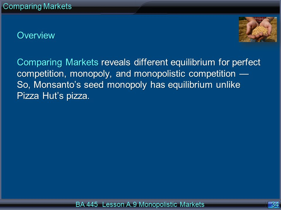 34 Overview Comparing Markets reveals different equilibrium for perfect competition, monopoly, and monopolistic competition — So, Monsanto's seed monopoly has equilibrium unlike Pizza Hut's pizza.