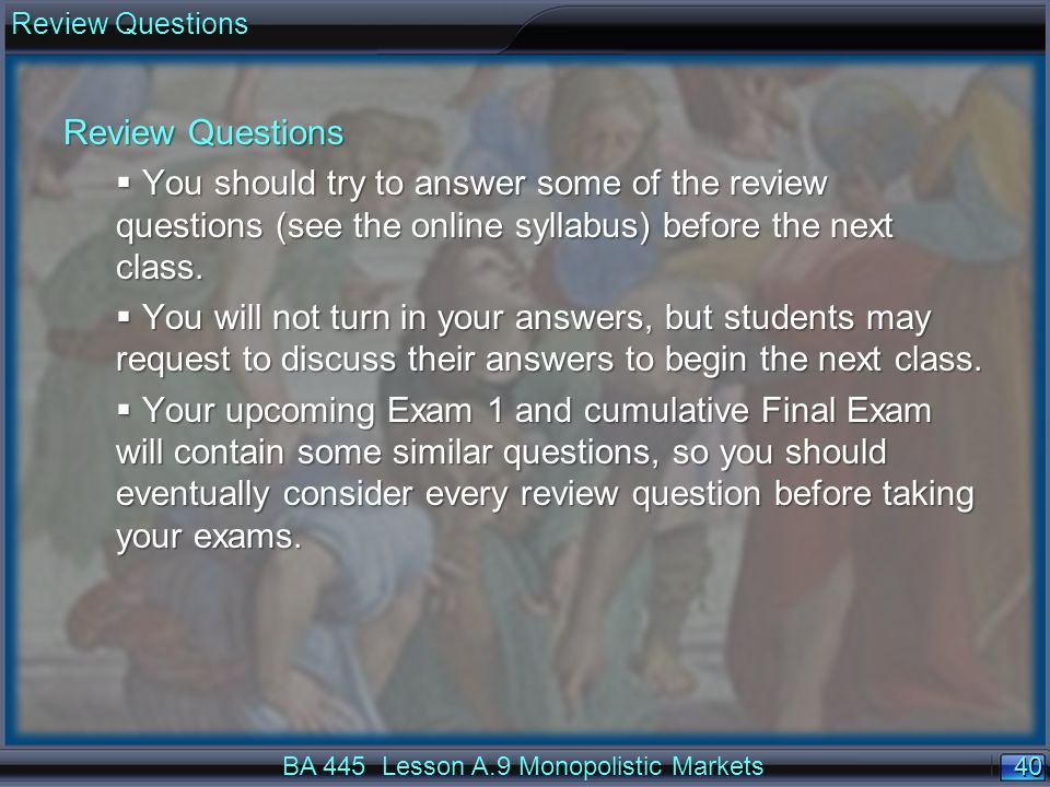 40 Review Questions BA 445 Lesson A.9 Monopolistic Markets Review Questions  You should try to answer some of the review questions (see the online syllabus) before the next class.