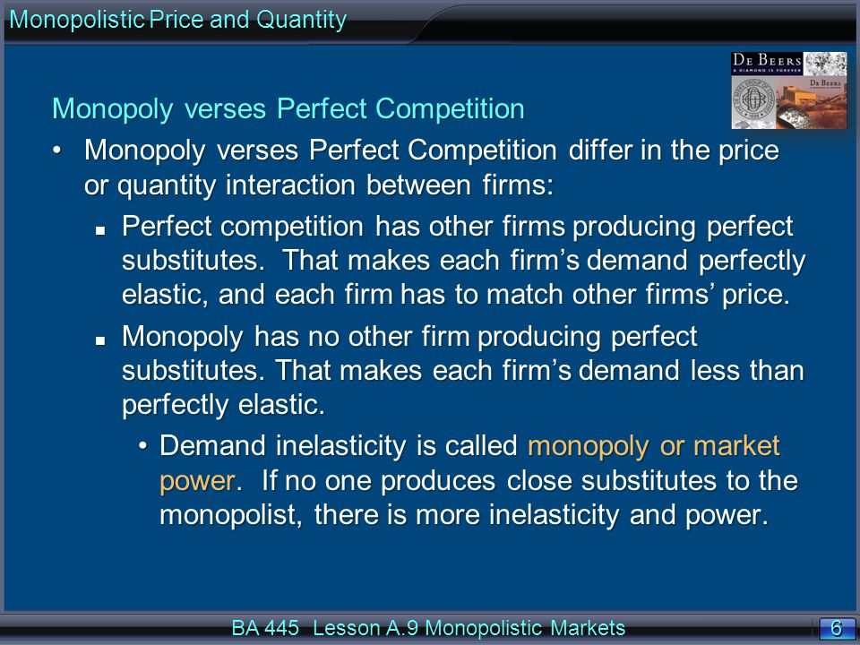 6 6 Monopoly verses Perfect Competition Monopoly verses Perfect Competition differ in the price or quantity interaction between firms:Monopoly verses Perfect Competition differ in the price or quantity interaction between firms: n Perfect competition has other firms producing perfect substitutes.