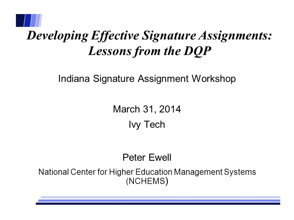 Developing Effective Signature Assignments: Lessons from the DQP Indiana Signature Assignment Workshop March 31, 2014 Ivy Tech Peter Ewell National Center for Higher Education Management Systems (NCHEMS )