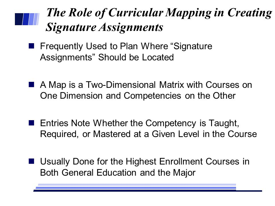 The Role of Curricular Mapping in Creating Signature Assignments Frequently Used to Plan Where Signature Assignments Should be Located A Map is a Two-Dimensional Matrix with Courses on One Dimension and Competencies on the Other Entries Note Whether the Competency is Taught, Required, or Mastered at a Given Level in the Course Usually Done for the Highest Enrollment Courses in Both General Education and the Major