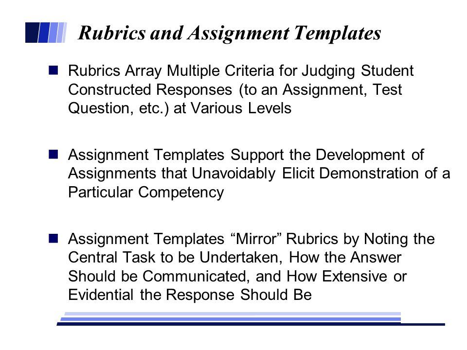 Rubrics and Assignment Templates Rubrics Array Multiple Criteria for Judging Student Constructed Responses (to an Assignment, Test Question, etc.) at Various Levels Assignment Templates Support the Development of Assignments that Unavoidably Elicit Demonstration of a Particular Competency Assignment Templates Mirror Rubrics by Noting the Central Task to be Undertaken, How the Answer Should be Communicated, and How Extensive or Evidential the Response Should Be