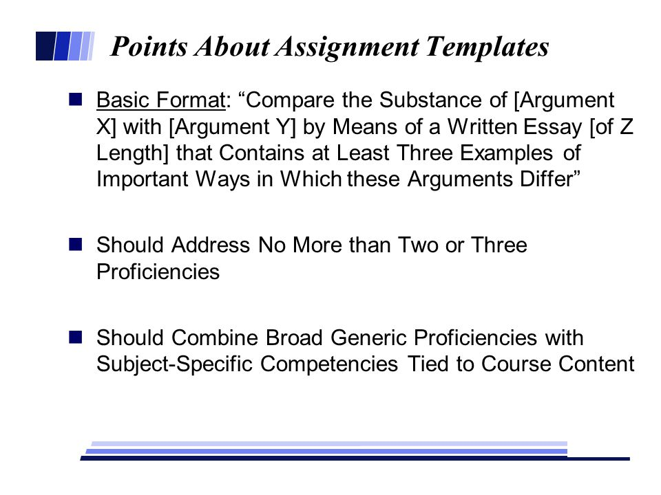 Points About Assignment Templates Basic Format: Compare the Substance of [Argument X] with [Argument Y] by Means of a Written Essay [of Z Length] that Contains at Least Three Examples of Important Ways in Which these Arguments Differ Should Address No More than Two or Three Proficiencies Should Combine Broad Generic Proficiencies with Subject-Specific Competencies Tied to Course Content