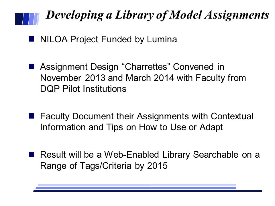 Developing a Library of Model Assignments NILOA Project Funded by Lumina Assignment Design Charrettes Convened in November 2013 and March 2014 with Faculty from DQP Pilot Institutions Faculty Document their Assignments with Contextual Information and Tips on How to Use or Adapt Result will be a Web-Enabled Library Searchable on a Range of Tags/Criteria by 2015