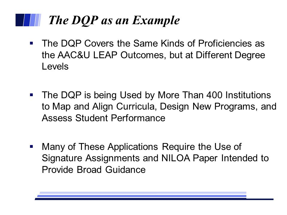 The DQP as an Example  The DQP Covers the Same Kinds of Proficiencies as the AAC&U LEAP Outcomes, but at Different Degree Levels  The DQP is being Used by More Than 400 Institutions to Map and Align Curricula, Design New Programs, and Assess Student Performance  Many of These Applications Require the Use of Signature Assignments and NILOA Paper Intended to Provide Broad Guidance