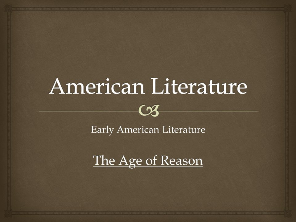   Timeline overview of American Literary Movements  Early American Literature overview and timeline  Emphasis on The Age of Reason, beginning with the historic context of the Enlightenment.
