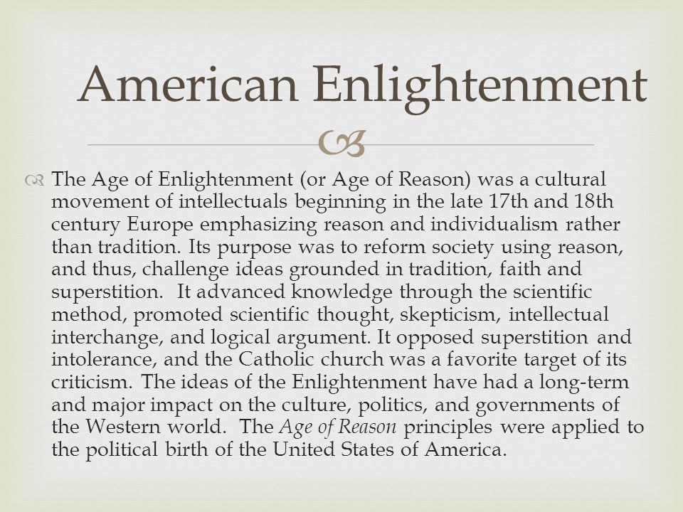   The Age of Enlightenment (or Age of Reason) was a cultural movement of intellectuals beginning in the late 17th and 18th century Europe emphasizin
