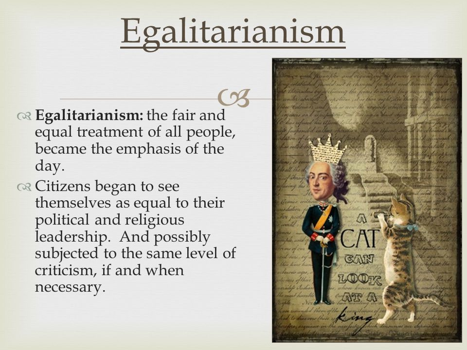   Egalitarianism: the fair and equal treatment of all people, became the emphasis of the day.  Citizens began to see themselves as equal to their p