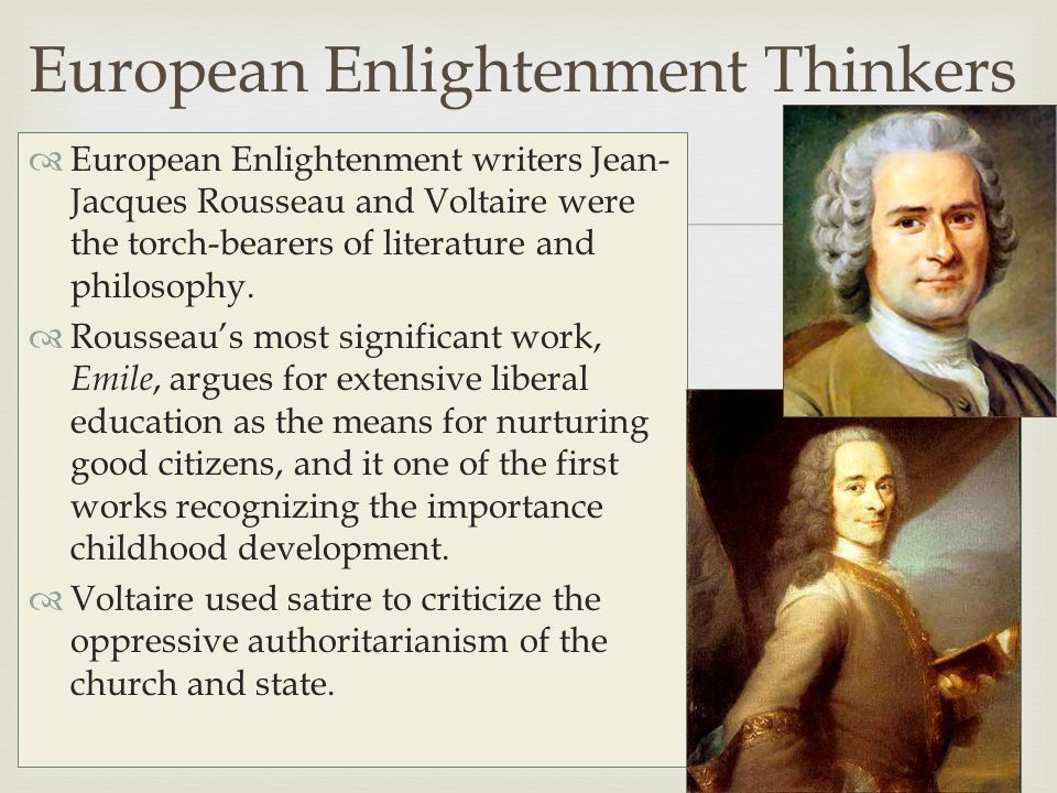   European Enlightenment writers Jean- Jacques Rousseau and Voltaire were the torch-bearers of literature and philosophy.  Rousseau's most signific
