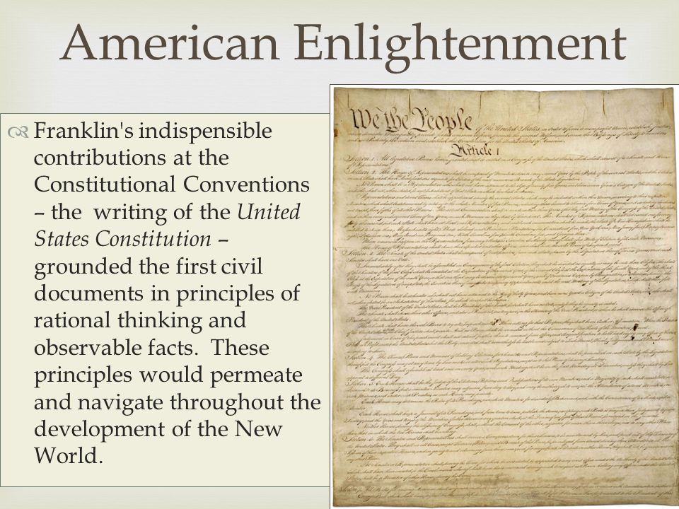   Franklin s indispensible contributions at the Constitutional Conventions – the writing of the United States Constitution – grounded the first civil documents in principles of rational thinking and observable facts.
