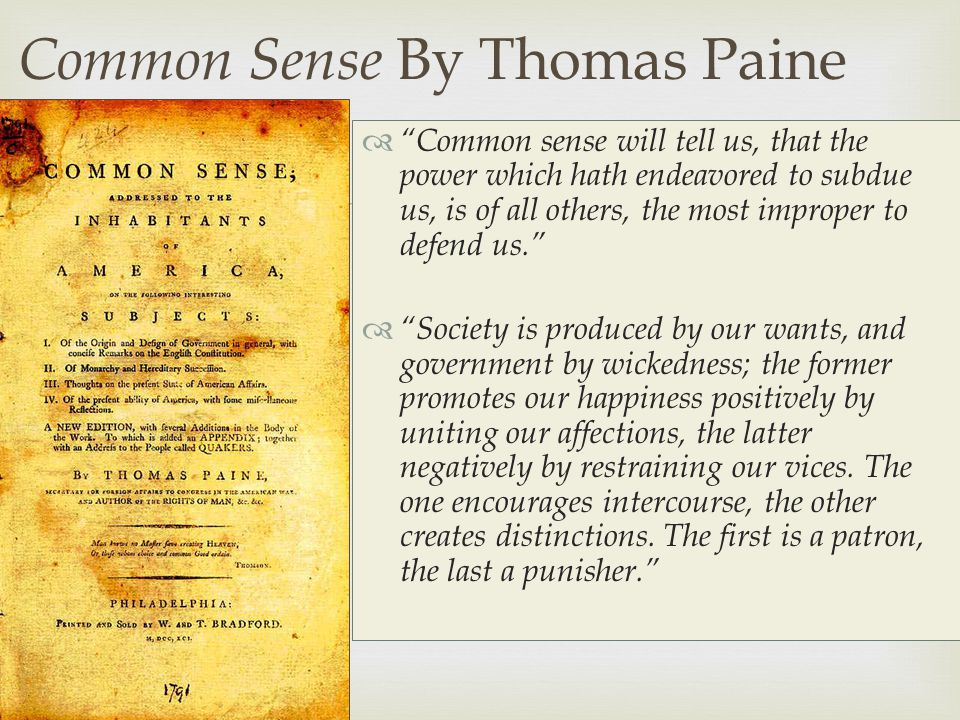   Common sense will tell us, that the power which hath endeavored to subdue us, is of all others, the most improper to defend us.  Society is produced by our wants, and government by wickedness; the former promotes our happiness positively by uniting our affections, the latter negatively by restraining our vices.