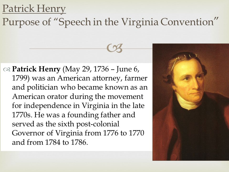   Patrick Henry (May 29, 1736 – June 6, 1799) was an American attorney, farmer and politician who became known as an American orator during the movement for independence in Virginia in the late 1770s.