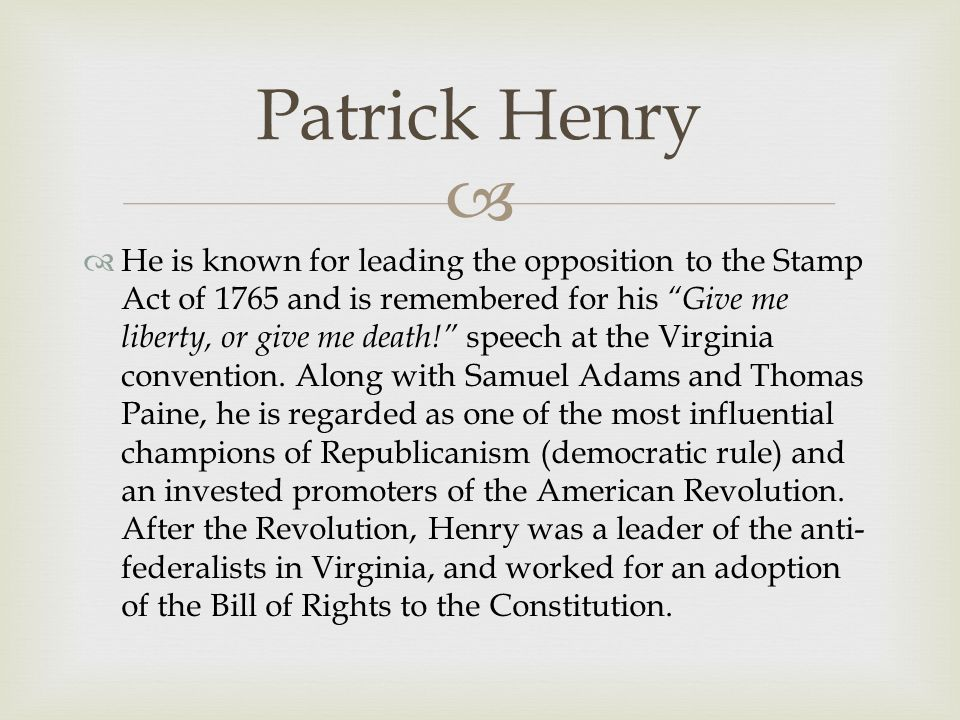   He is known for leading the opposition to the Stamp Act of 1765 and is remembered for his Give me liberty, or give me death! speech at the Virginia convention.