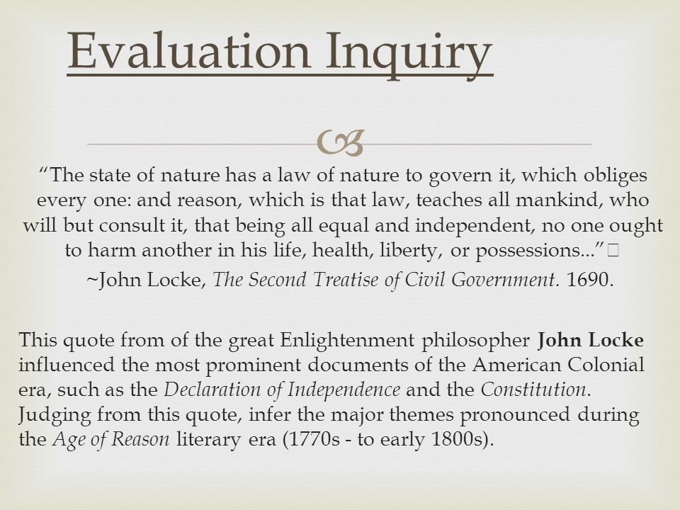  Evaluation Inquiry The state of nature has a law of nature to govern it, which obliges every one: and reason, which is that law, teaches all mankind, who will but consult it, that being all equal and independent, no one ought to harm another in his life, health, liberty, or possessions... ~John Locke, The Second Treatise of Civil Government.