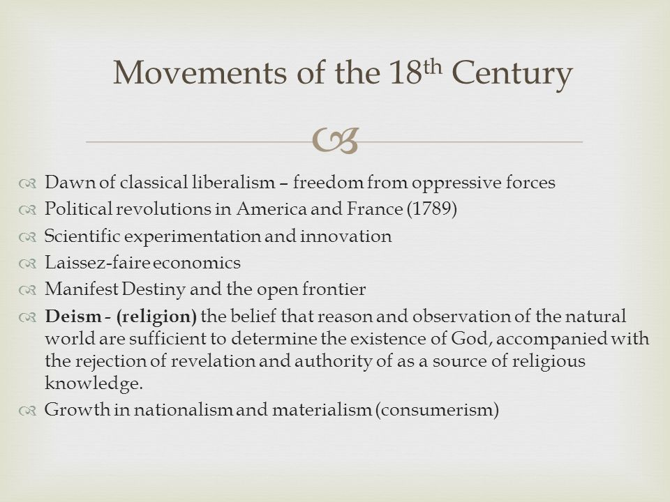   Dawn of classical liberalism – freedom from oppressive forces  Political revolutions in America and France (1789)  Scientific experimentation and innovation  Laissez-faire economics  Manifest Destiny and the open frontier  Deism - (religion) the belief that reason and observation of the natural world are sufficient to determine the existence of God, accompanied with the rejection of revelation and authority of as a source of religious knowledge.