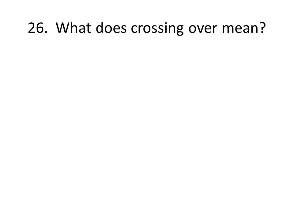 26. What does crossing over mean