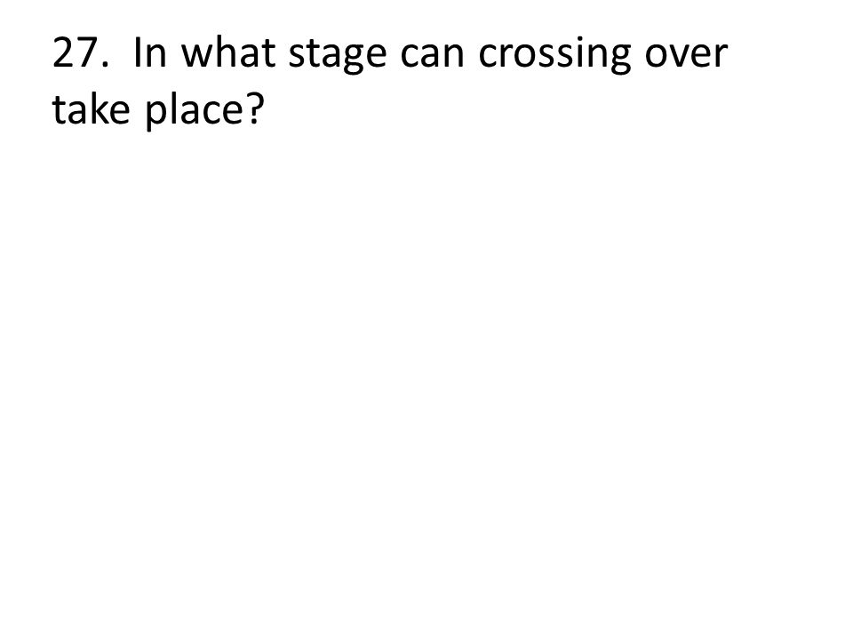 27. In what stage can crossing over take place