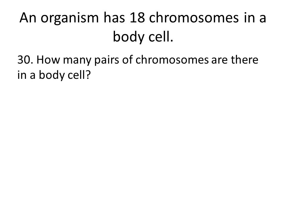 An organism has 18 chromosomes in a body cell. 30.