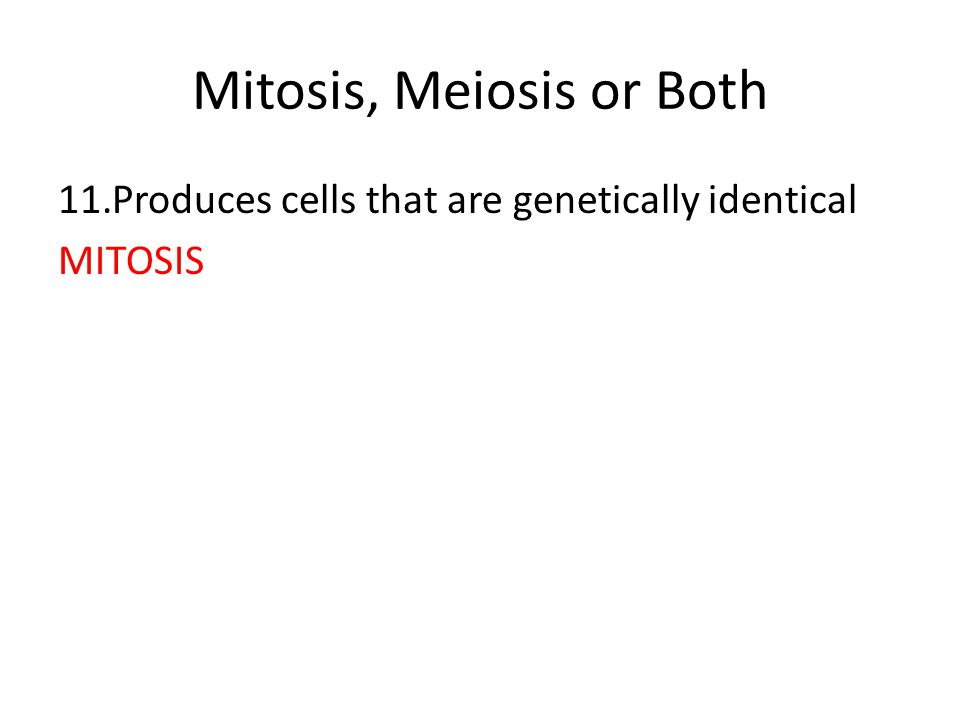 Mitosis, Meiosis or Both 11.Produces cells that are genetically identical MITOSIS