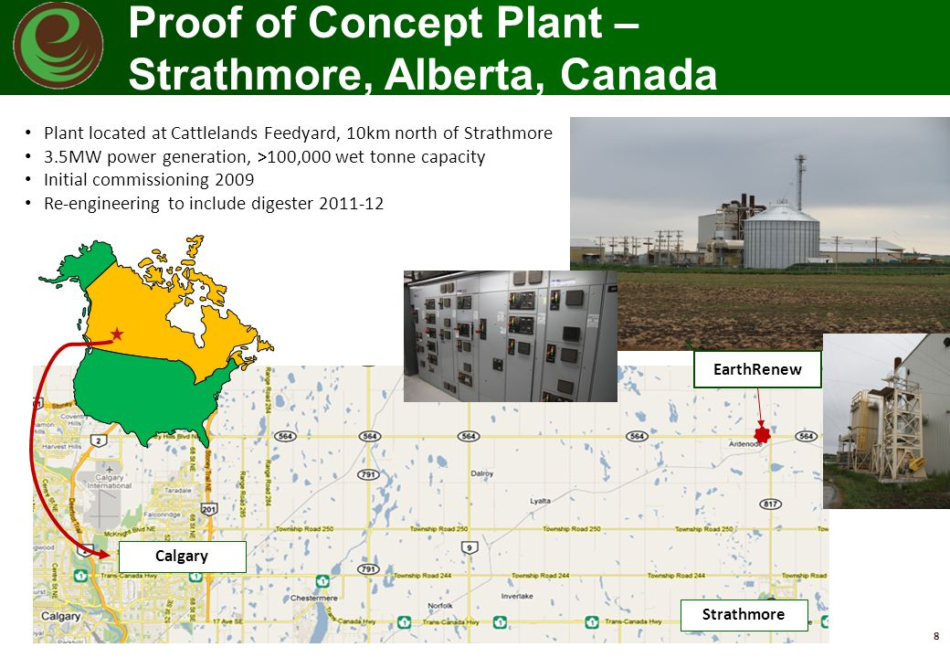 8 EarthRenew Calgary Strathmore Plant located at Cattlelands Feedyard, 10km north of Strathmore 3.5MW power generation, >100,000 wet tonne capacity In
