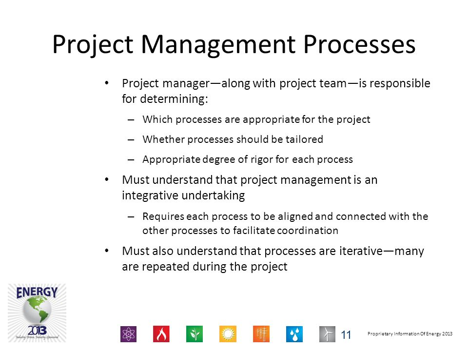 Proprietary Information Of Energy 2013 Project Management Processes Project manager—along with project team—is responsible for determining: – Which processes are appropriate for the project – Whether processes should be tailored – Appropriate degree of rigor for each process Must understand that project management is an integrative undertaking – Requires each process to be aligned and connected with the other processes to facilitate coordination Must also understand that processes are iterative—many are repeated during the project 11