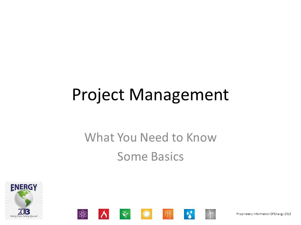 Proprietary Information Of Energy 2013 Project Management What You Need to Know Some Basics