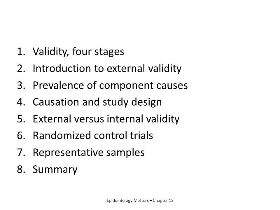 1.Validity, four stages 2.Introduction to external validity 3.Prevalence of component causes 4.Causation and study design 5.External versus internal validity 6.Randomized control trials 7.Representative samples 8.Summary Epidemiology Matters – Chapter 12